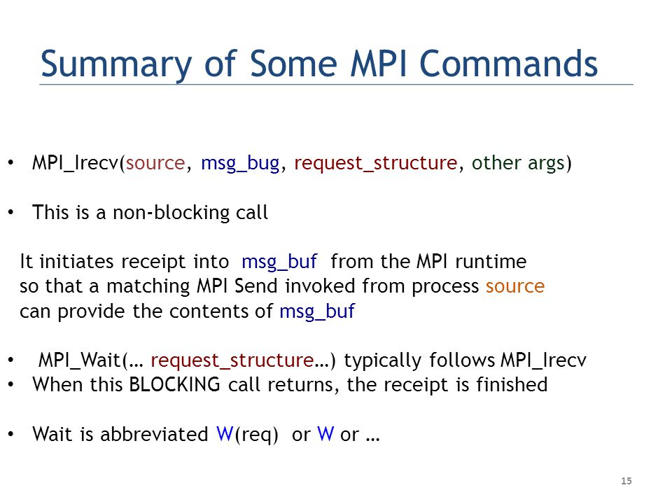 Summary of Some MPI Commands MPI_Irecv(source, msg_bug, request_structure, other args) This is a non-blocking call It initiates receipt into msg_buf from the MPI runtime so that a matching MPI Send invoked from process source can provide the contents of msg_buf MPI_Wait(… request_structure…) typically follows MPI_Irecv When this BLOCKING call returns, the receipt is finished Wait is abbreviated W(req) or W or … 15