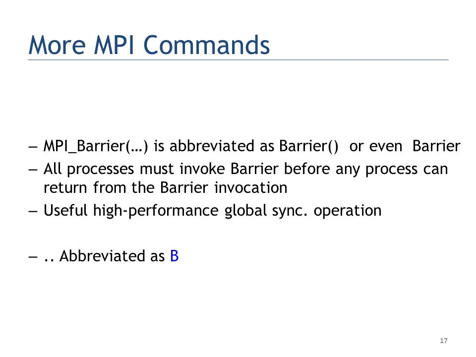 More MPI Commands – MPI_Barrier(…) is abbreviated as Barrier() or even Barrier – All processes must invoke Barrier before any process can return from the Barrier invocation – Useful high-performance global sync.