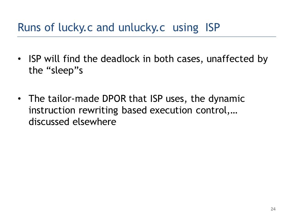 Runs of lucky.c and unlucky.c using ISP ISP will find the deadlock in both cases, unaffected by the sleep s The tailor-made DPOR that ISP uses, the dynamic instruction rewriting based execution control,… discussed elsewhere 24