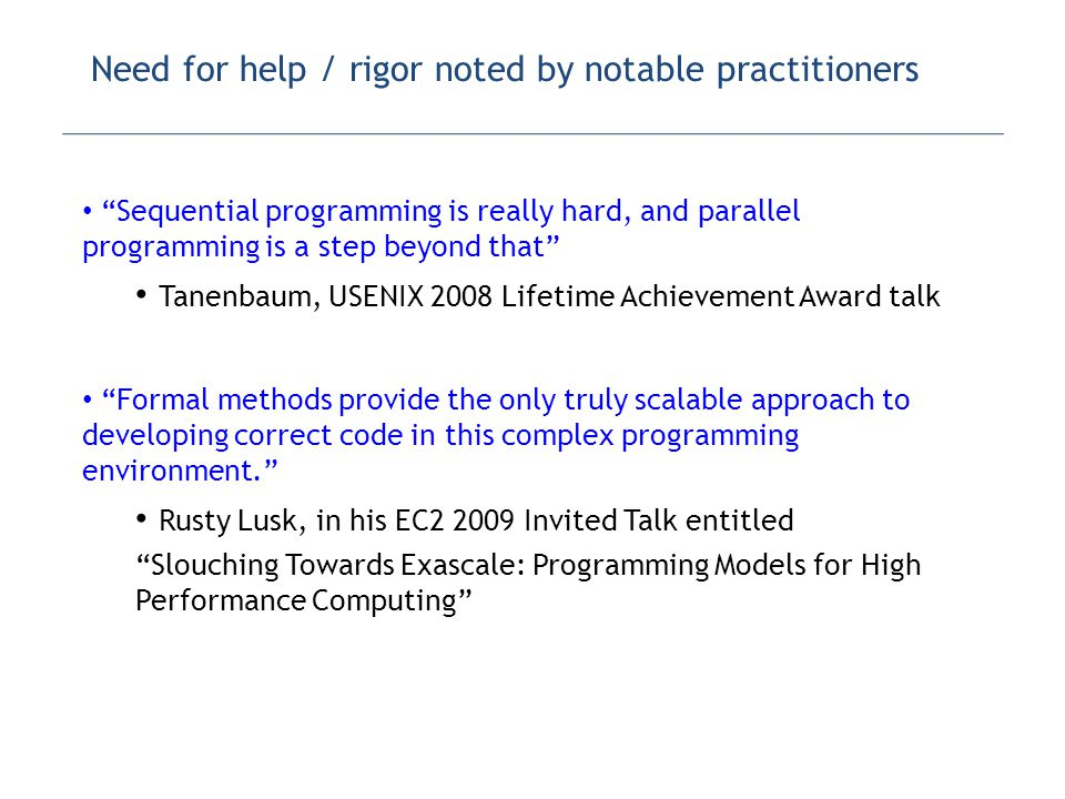 Need for help / rigor noted by notable practitioners Sequential programming is really hard, and parallel programming is a step beyond that Tanenbaum, USENIX 2008 Lifetime Achievement Award talk Formal methods provide the only truly scalable approach to developing correct code in this complex programming environment. Rusty Lusk, in his EC2 2009 Invited Talk entitled Slouching Towards Exascale: Programming Models for High Performance Computing