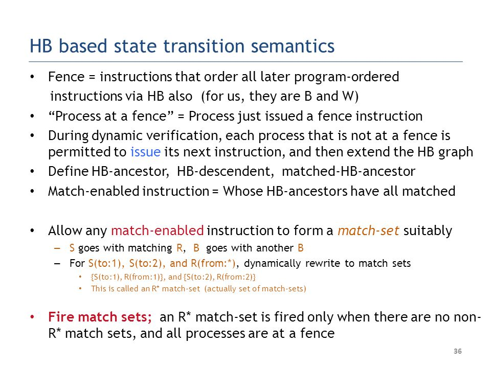 HB based state transition semantics Fence = instructions that order all later program-ordered instructions via HB also (for us, they are B and W) Process at a fence = Process just issued a fence instruction During dynamic verification, each process that is not at a fence is permitted to issue its next instruction, and then extend the HB graph Define HB-ancestor, HB-descendent, matched-HB-ancestor Match-enabled instruction = Whose HB-ancestors have all matched Allow any match-enabled instruction to form a match-set suitably – S goes with matching R, B goes with another B – For S(to:1), S(to:2), and R(from:*), dynamically rewrite to match sets {S(to:1), R(from:1)}, and {S(to:2), R(from:2)} This is called an R* match-set (actually set of match-sets) Fire match sets; an R* match-set is fired only when there are no non- R* match sets, and all processes are at a fence 36