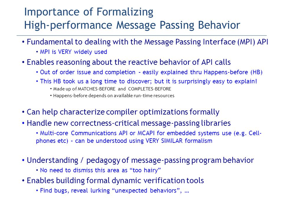 Importance of Formalizing High-performance Message Passing Behavior Fundamental to dealing with the Message Passing Interface (MPI) API MPI is VERY widely used Enables reasoning about the reactive behavior of API calls Out of order issue and completion – easily explained thru Happens-before (HB) This HB took us a long time to discover; but it is surprisingly easy to explain.