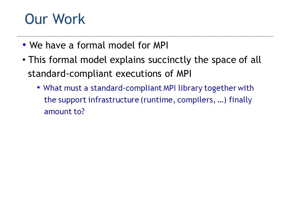Our Work We have a formal model for MPI This formal model explains succinctly the space of all standard-compliant executions of MPI What must a standard-compliant MPI library together with the support infrastructure (runtime, compilers, …) finally amount to