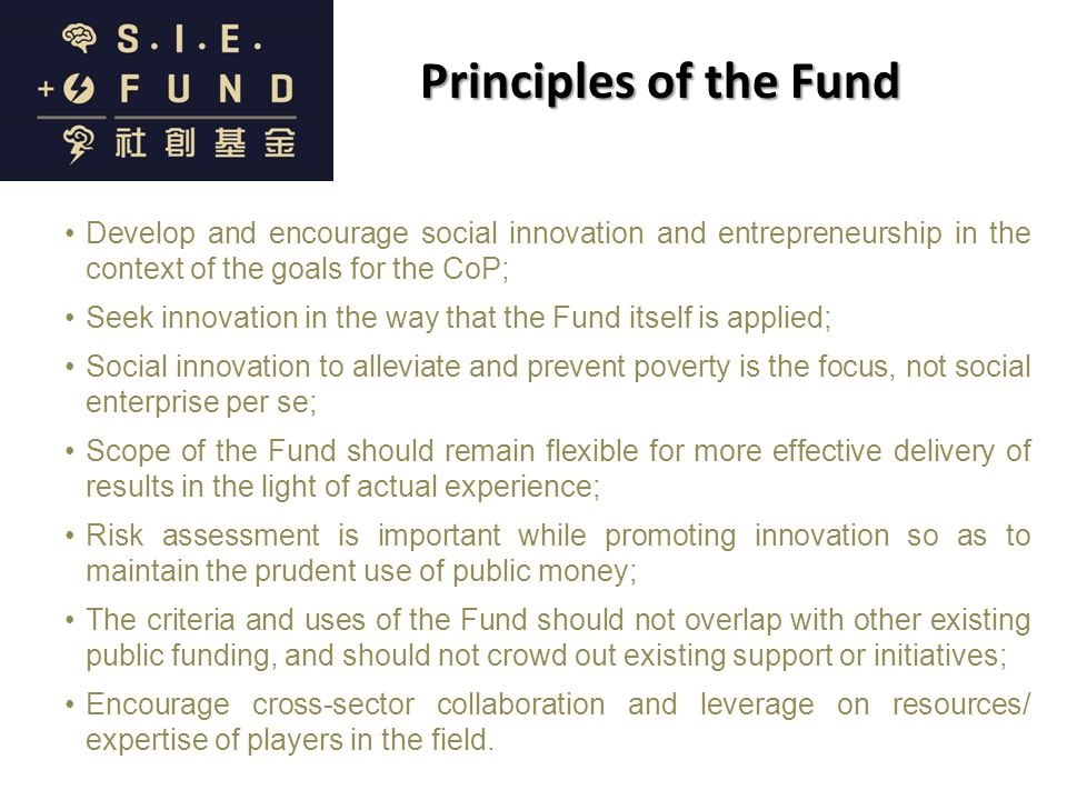 Principles of the Fund Develop and encourage social innovation and entrepreneurship in the context of the goals for the CoP; Seek innovation in the way that the Fund itself is applied; Social innovation to alleviate and prevent poverty is the focus, not social enterprise per se; Scope of the Fund should remain flexible for more effective delivery of results in the light of actual experience; Risk assessment is important while promoting innovation so as to maintain the prudent use of public money; The criteria and uses of the Fund should not overlap with other existing public funding, and should not crowd out existing support or initiatives; Encourage cross-sector collaboration and leverage on resources/ expertise of players in the field.