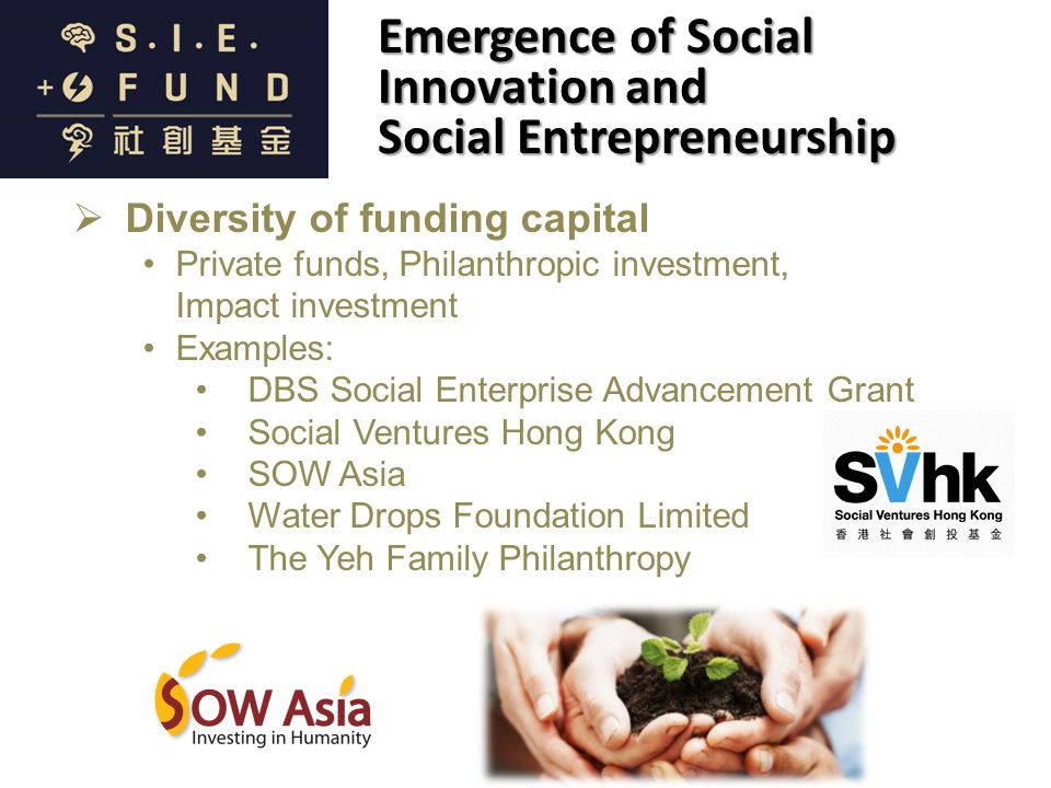 Emergence of Social Innovation and Social Entrepreneurship  Diversity of funding capital Private funds, Philanthropic investment, Impact investment Examples: DBS Social Enterprise Advancement Grant Social Ventures Hong Kong SOW Asia Water Drops Foundation Limited The Yeh Family Philanthropy