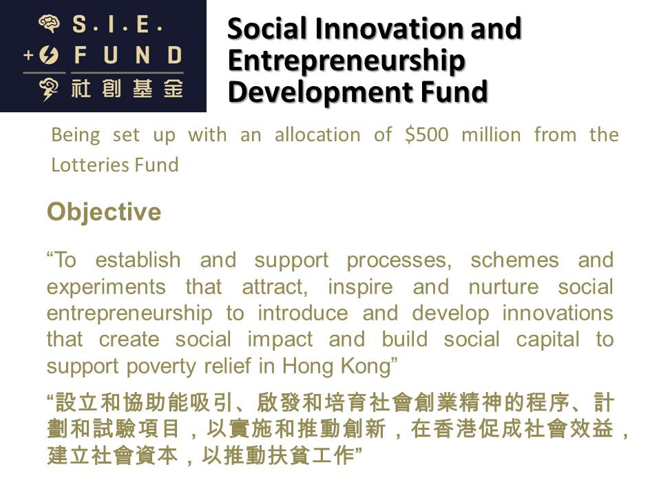 Objective To establish and support processes, schemes and experiments that attract, inspire and nurture social entrepreneurship to introduce and develop innovations that create social impact and build social capital to support poverty relief in Hong Kong 設立和協助能吸引、啟發和培育社會創業精神的程序、計 劃和試驗項目,以實施和推動創新,在香港促成社會效益, 建立社會資本,以推動扶貧工作 Social Innovation and Entrepreneurship Development Fund Being set up with an allocation of $500 million from the Lotteries Fund