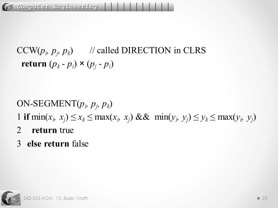 242-535 ADA: 15. Basic Math23 CCW(p i, p j, p k ) // called DIRECTION in CLRS return (p k - p i ) × (p j - p i ) ON-SEGMENT(p i, p j, p k ) 1 if min(x