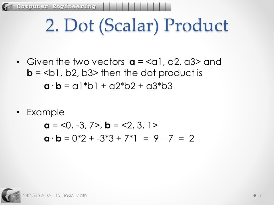 242-535 ADA: 15. Basic Math5 Given the two vectors a = and b = then the dot product is a · b = a1*b1 + a2*b2 + a3*b3 Example a =, b = a · b = 0*2 + -3