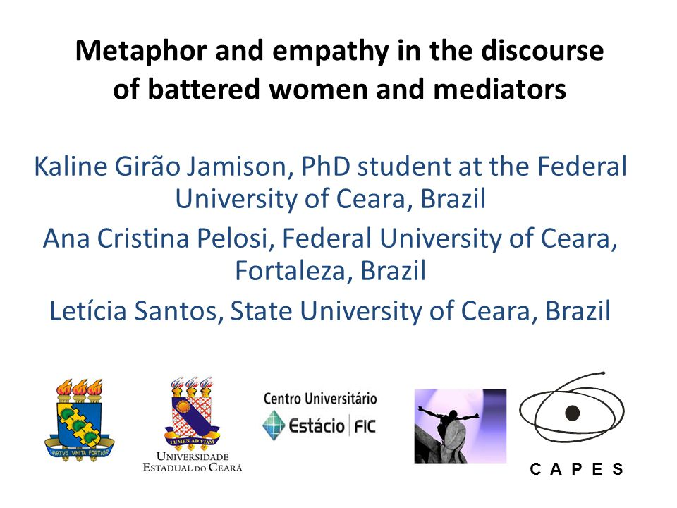 Metaphor and empathy in the discourse of battered women and mediators Kaline Girão Jamison, PhD student at the Federal University of Ceara, Brazil Ana