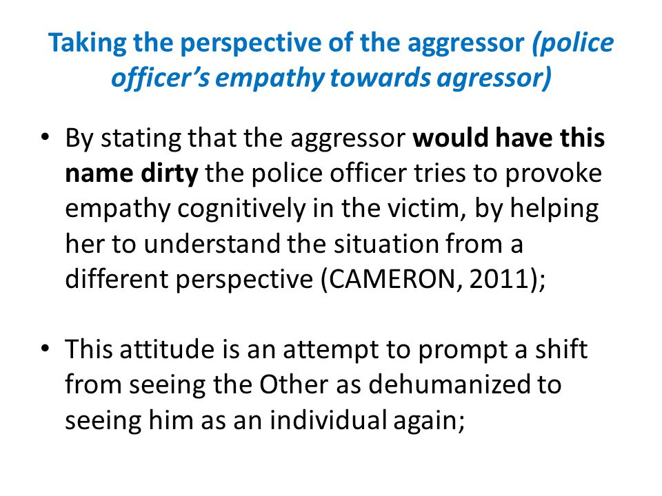 By stating that the aggressor would have this name dirty the police officer tries to provoke empathy cognitively in the victim, by helping her to unde