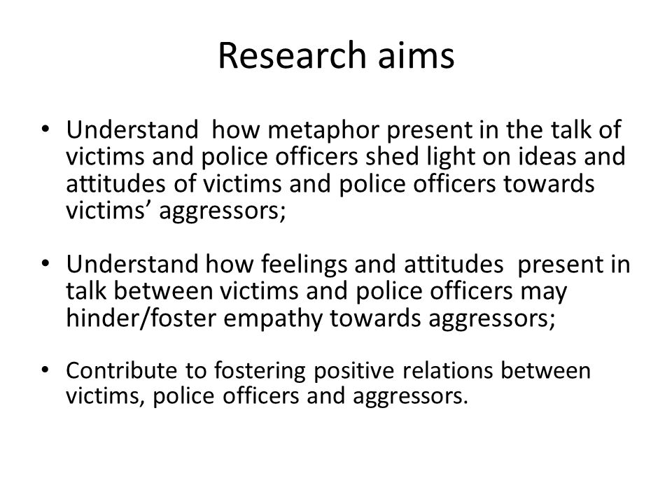 Research aims Understand how metaphor present in the talk of victims and police officers shed light on ideas and attitudes of victims and police offic
