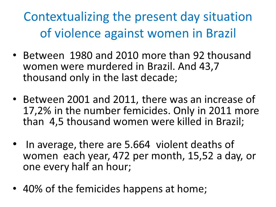 Contextualizing the present day situation of violence against women in Brazil Between 1980 and 2010 more than 92 thousand women were murdered in Brazi