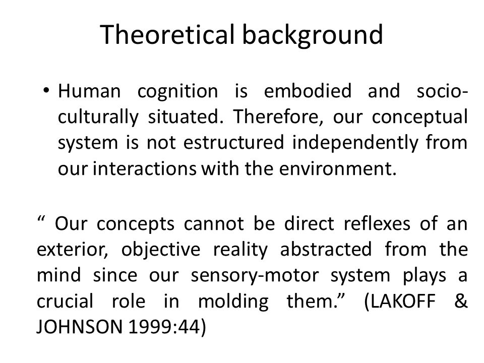 Theoretical background Human cognition is embodied and socio- culturally situated. Therefore, our conceptual system is not estructured independently f