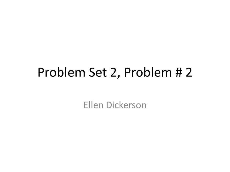 Problem Set 2, Problem # 2 Ellen Dickerson