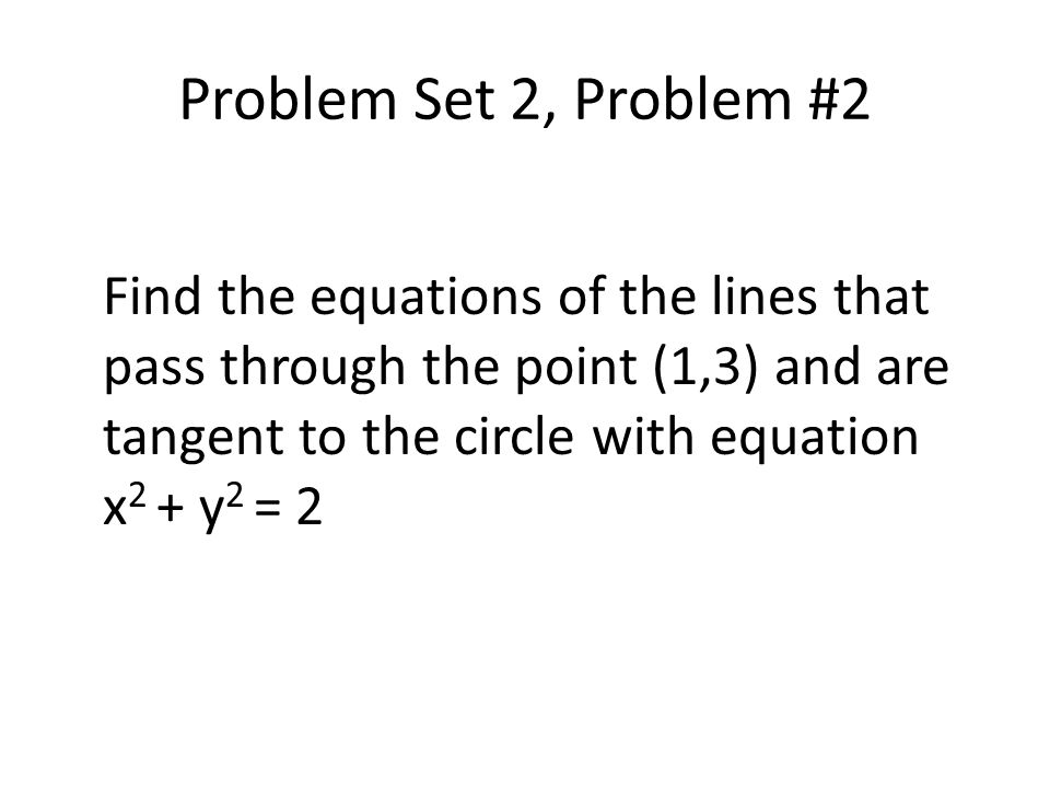 Problem Set 2, Problem #2 Find the equations of the lines that pass through the point (1,3) and are tangent to the circle with equation x 2 + y 2 = 2