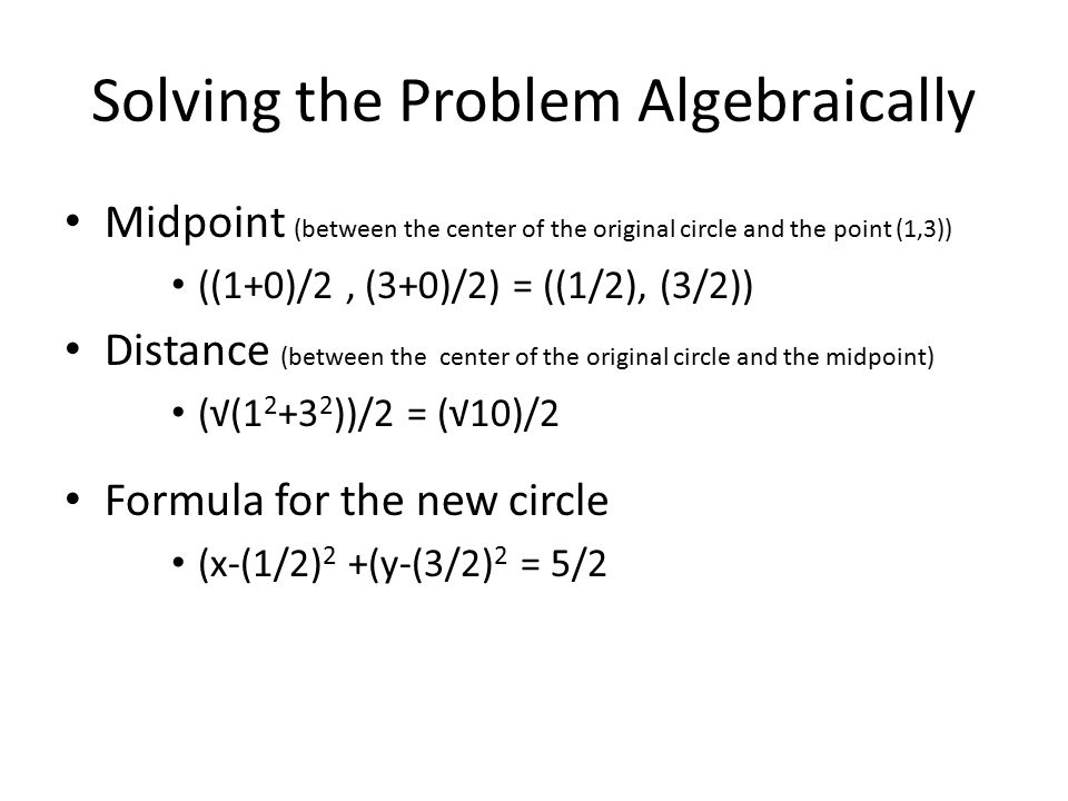Solving the Problem Algebraically Midpoint (between the center of the original circle and the point (1,3)) ((1+0)/2, (3+0)/2) = ((1/2), (3/2)) Distance (between the center of the original circle and the midpoint) (√(1 2 +3 2 ))/2 = (√10)/2 Formula for the new circle (x-(1/2) 2 +(y-(3/2) 2 = 5/2