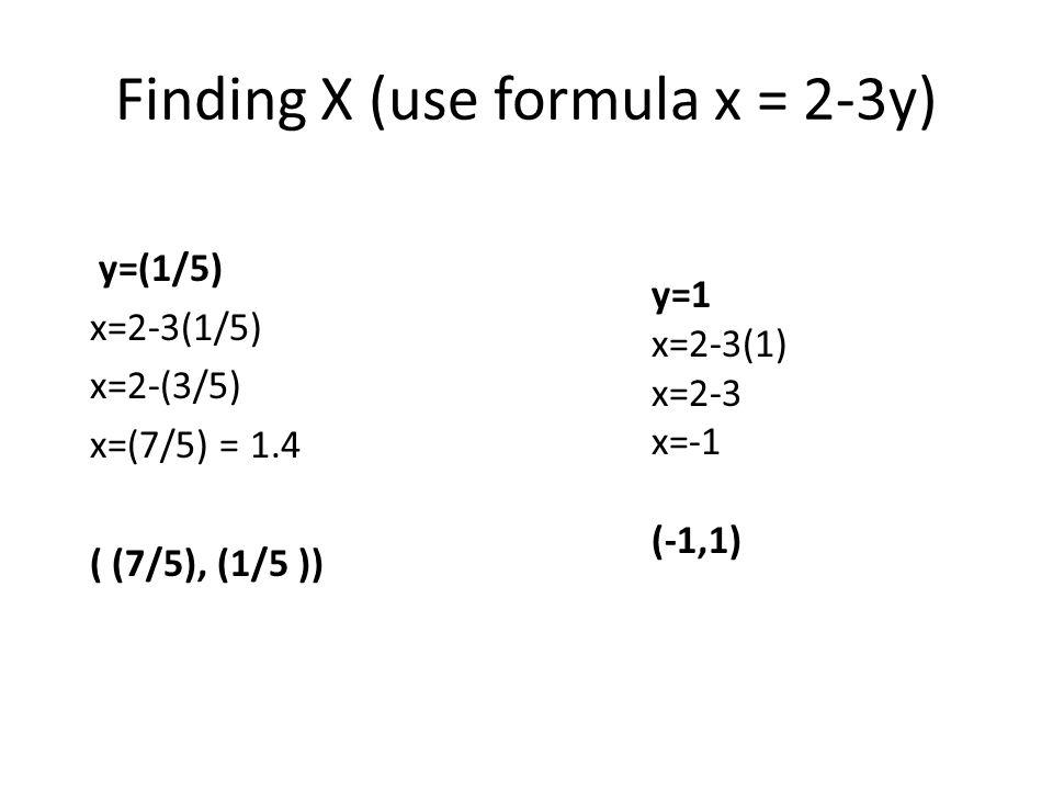 Finding X (use formula x = 2-3y) y=(1/5) x=2-3(1/5) x=2-(3/5) x=(7/5) = 1.4 ( (7/5), (1/5 )) y=1 x=2-3(1) x=2-3 x=-1 (-1,1)