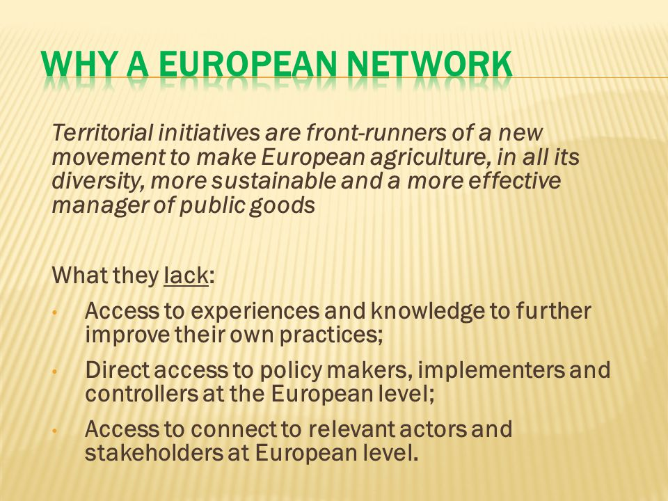 Territorial initiatives are front-runners of a new movement to make European agriculture, in all its diversity, more sustainable and a more effective manager of public goods What they lack: Access to experiences and knowledge to further improve their own practices; Direct access to policy makers, implementers and controllers at the European level; Access to connect to relevant actors and stakeholders at European level.