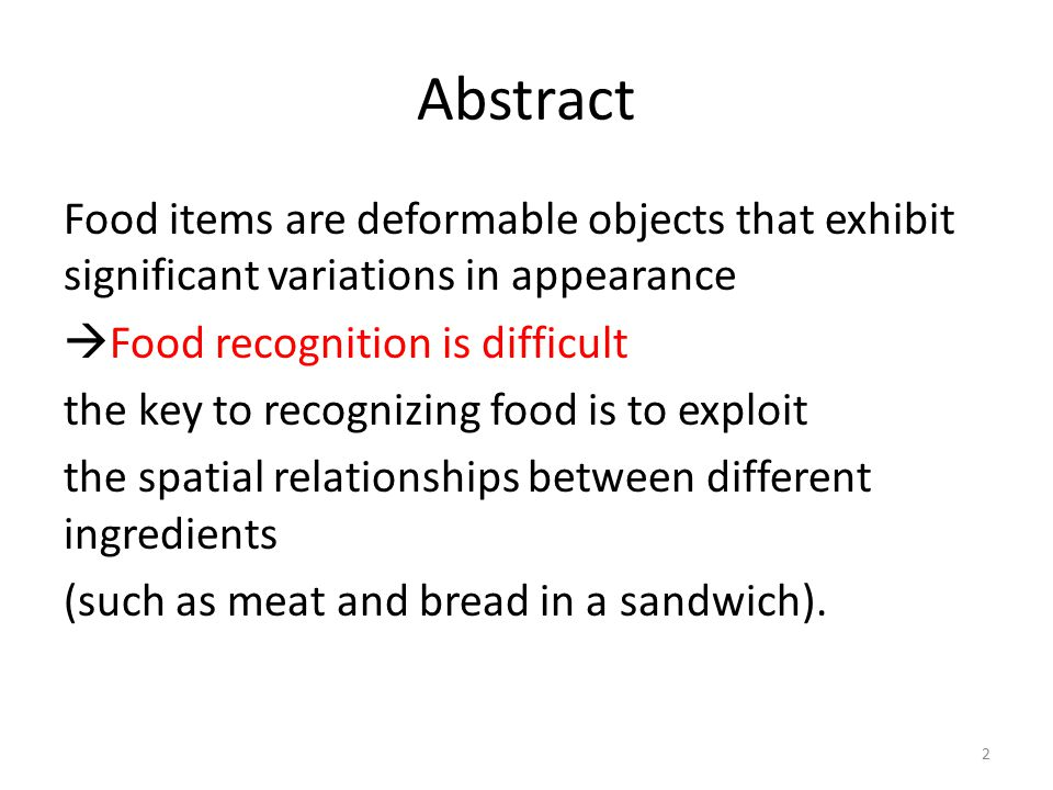 Abstract Food items are deformable objects that exhibit significant variations in appearance  Food recognition is difficult the key to recognizing food is to exploit the spatial relationships between different ingredients (such as meat and bread in a sandwich).