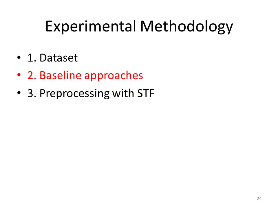 Experimental Methodology 1. Dataset 2. Baseline approaches 3. Preprocessing with STF 24