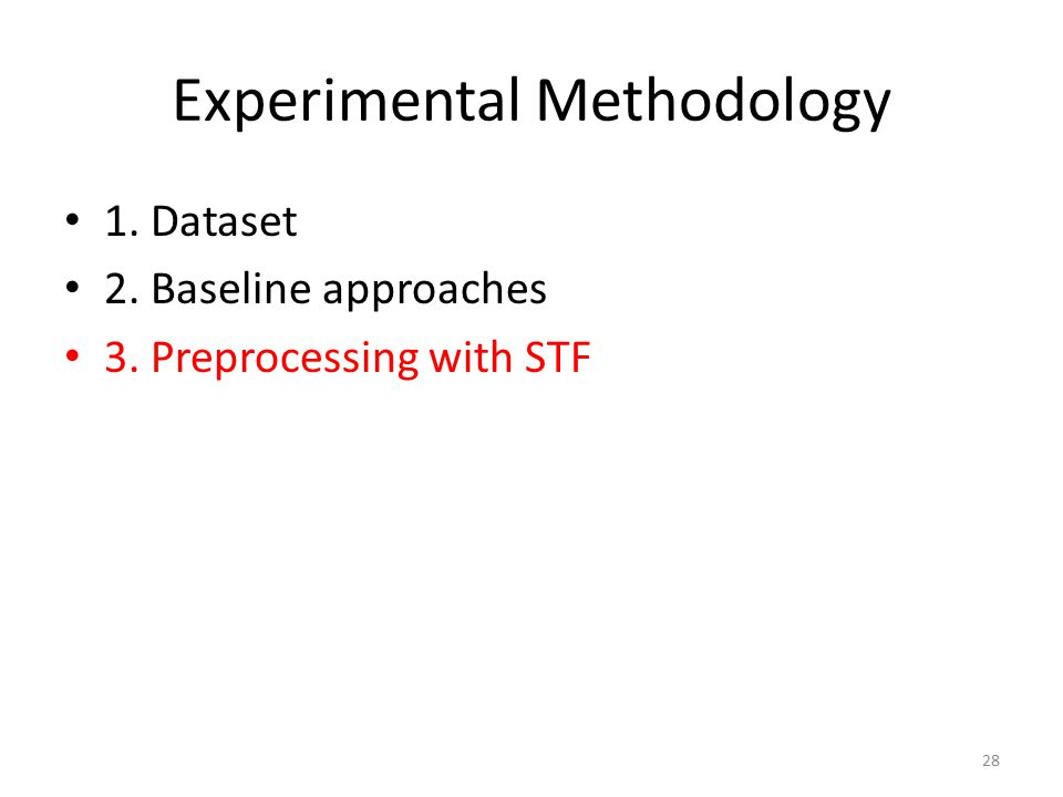 Experimental Methodology 1. Dataset 2. Baseline approaches 3. Preprocessing with STF 28