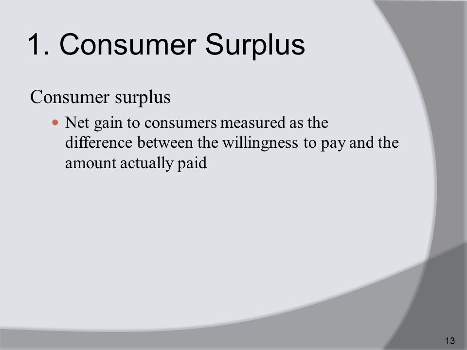 1. Consumer Surplus Consumer surplus Net gain to consumers measured as the difference between the willingness to pay and the amount actually paid 13