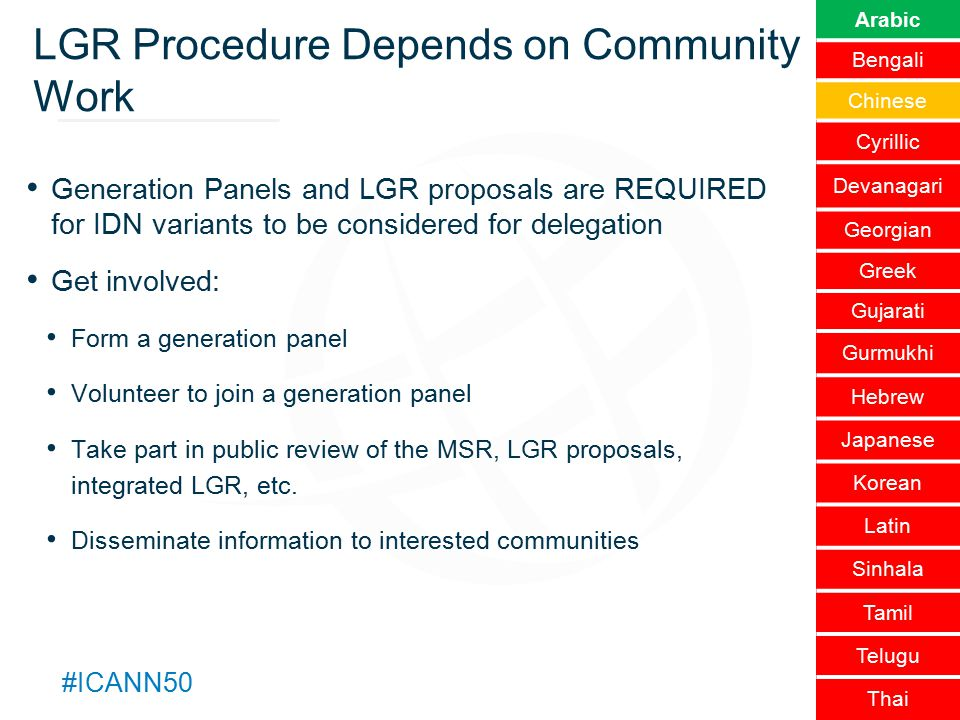 Text #ICANN50 LGR Procedure Depends on Community Work Generation Panels and LGR proposals are REQUIRED for IDN variants to be considered for delegation Get involved: Form a generation panel Volunteer to join a generation panel Take part in public review of the MSR, LGR proposals, integrated LGR, etc.