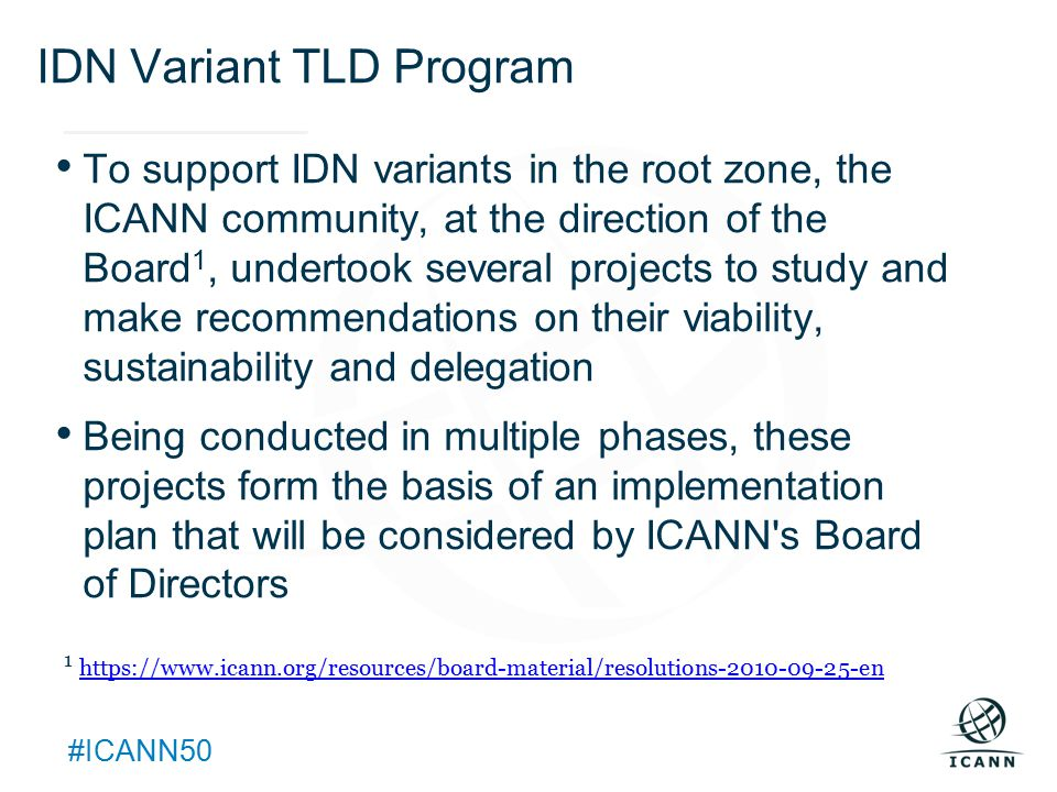 Text #ICANN50 IDN Variant TLD Program To support IDN variants in the root zone, the ICANN community, at the direction of the Board 1, undertook several projects to study and make recommendations on their viability, sustainability and delegation Being conducted in multiple phases, these projects form the basis of an implementation plan that will be considered by ICANN s Board of Directors 1 https://www.icann.org/resources/board-material/resolutions-2010-09-25-en