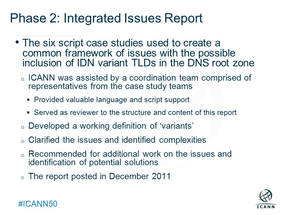 Text #ICANN50 Phase 2: Integrated Issues Report The six script case studies used to create a common framework of issues with the possible inclusion of IDN variant TLDs in the DNS root zone o ICANN was assisted by a coordination team comprised of representatives from the case study teams  Provided valuable language and script support  Served as reviewer to the structure and content of this report o Developed a working definition of 'variants' o Clarified the issues and identified complexities o Recommended for additional work on the issues and identification of potential solutions o The report posted in December 2011