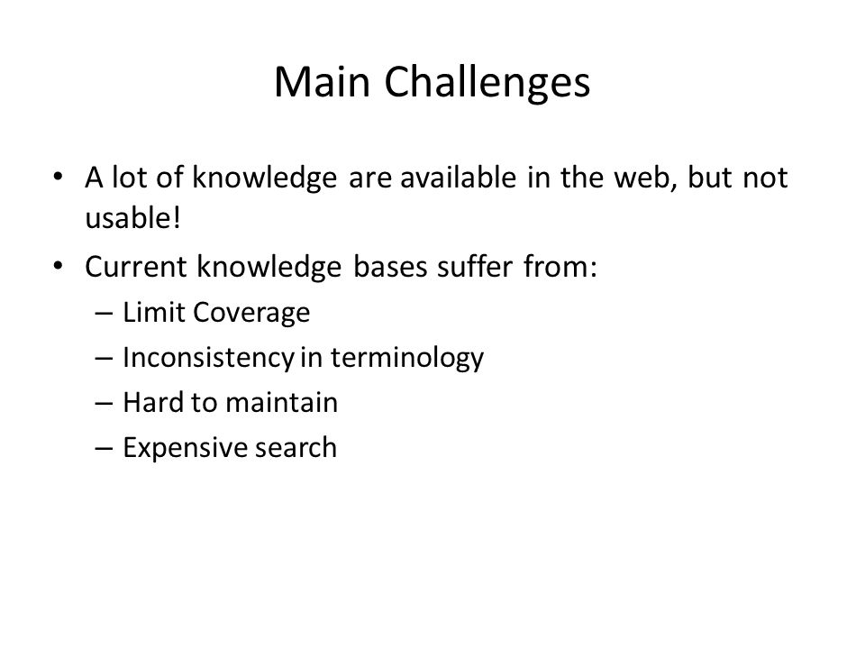 Main Challenges A lot of knowledge are available in the web, but not usable! Current knowledge bases suffer from: – Limit Coverage – Inconsistency in