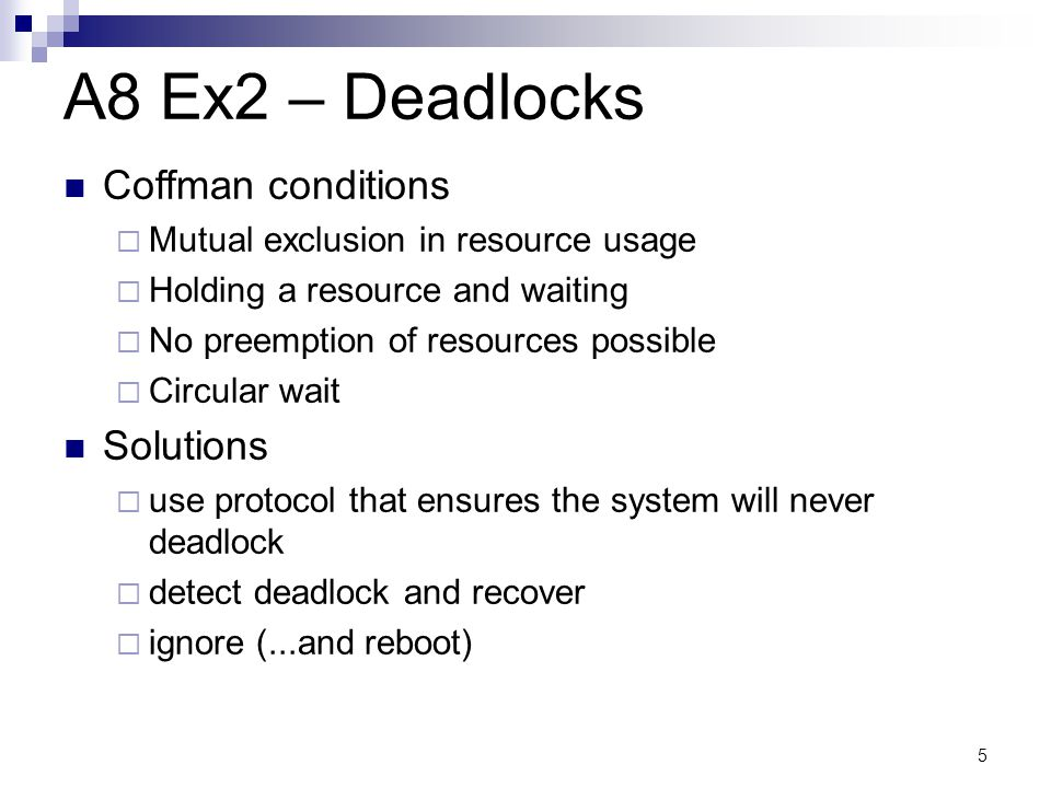5 A8 Ex2 – Deadlocks Coffman conditions  Mutual exclusion in resource usage  Holding a resource and waiting  No preemption of resources possible 