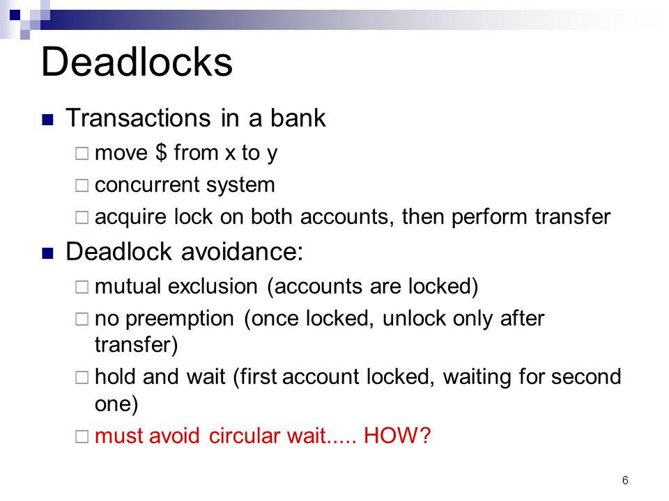 6 Deadlocks Transactions in a bank  move $ from x to y  concurrent system  acquire lock on both accounts, then perform transfer Deadlock avoidance: