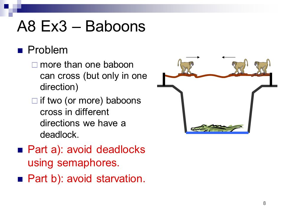 8 A8 Ex3 – Baboons Problem  more than one baboon can cross (but only in one direction)  if two (or more) baboons cross in different directions we ha