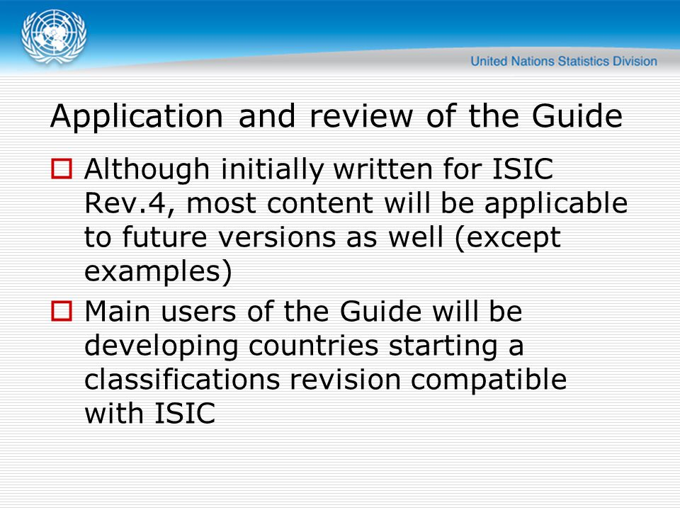 Application and review of the Guide  Although initially written for ISIC Rev.4, most content will be applicable to future versions as well (except examples)  Main users of the Guide will be developing countries starting a classifications revision compatible with ISIC