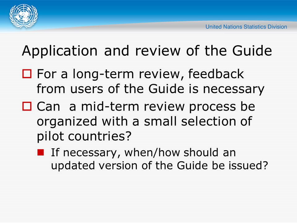 Application and review of the Guide  For a long-term review, feedback from users of the Guide is necessary  Can a mid-term review process be organized with a small selection of pilot countries.