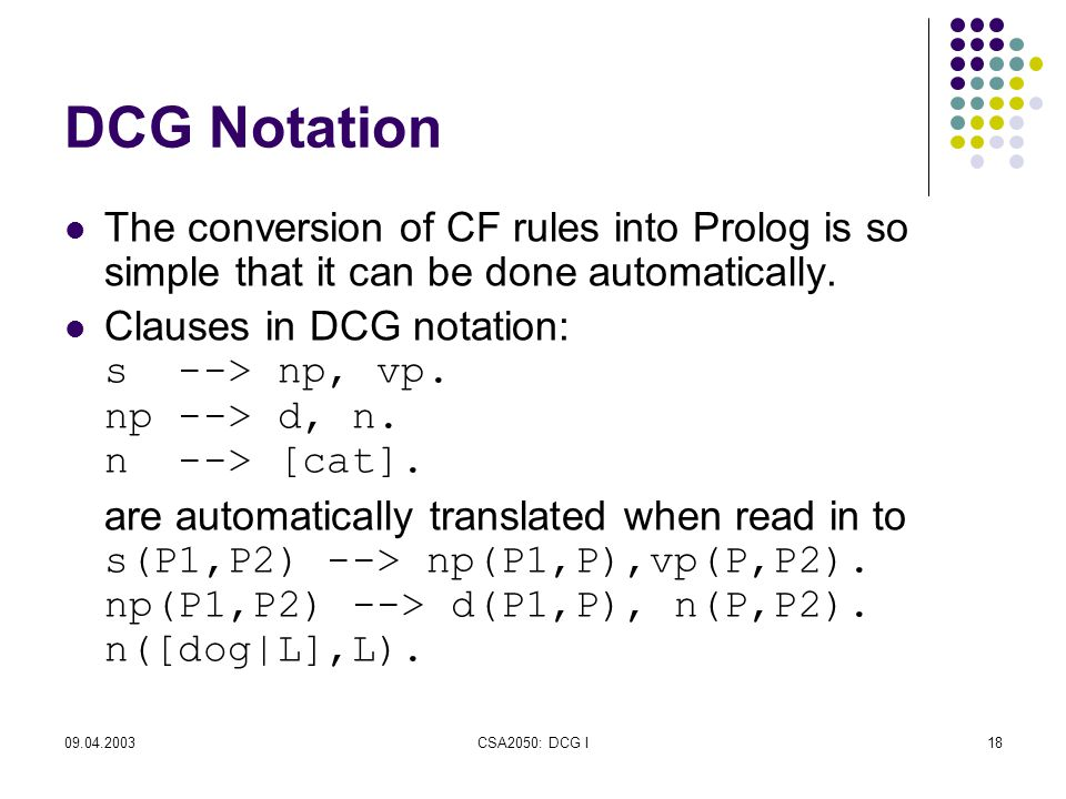 09.04.2003CSA2050: DCG I18 DCG Notation The conversion of CF rules into Prolog is so simple that it can be done automatically.