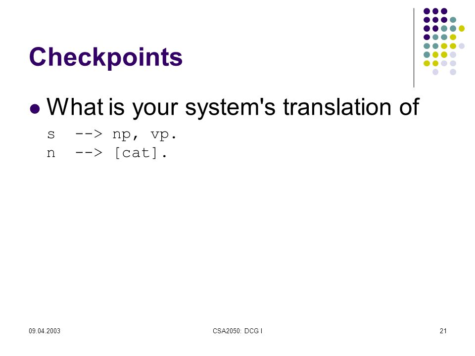 09.04.2003CSA2050: DCG I21 Checkpoints What is your system s translation of s --> np, vp.