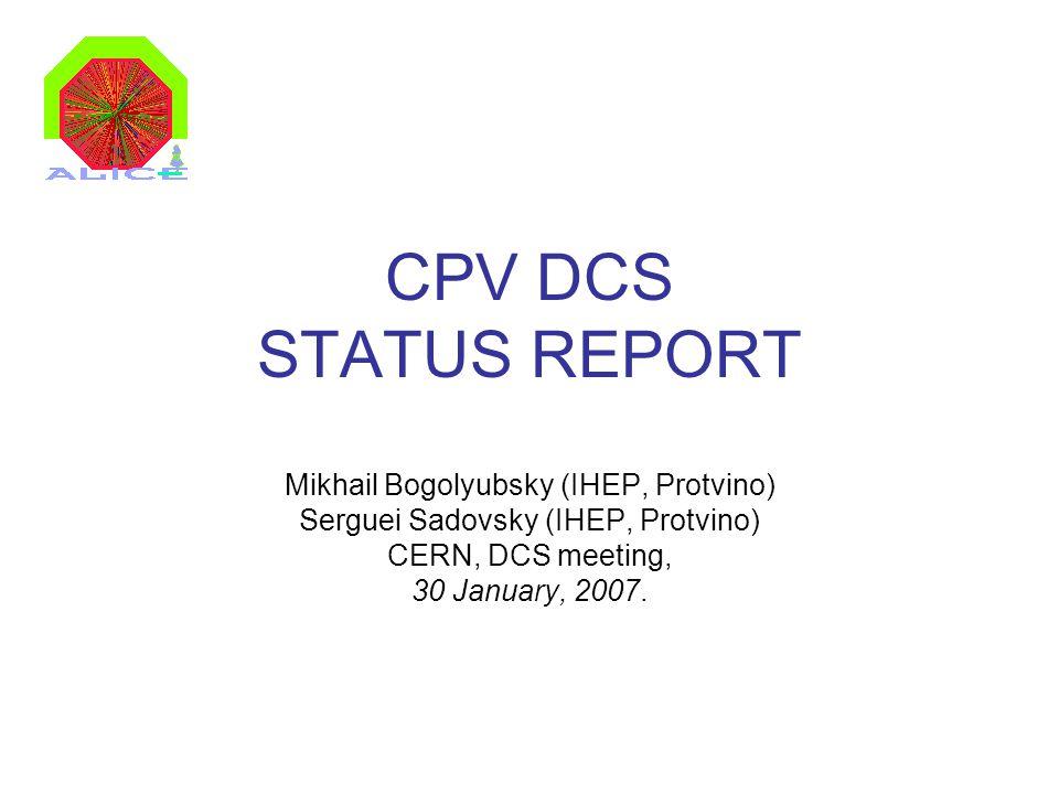 CPV DCS STATUS REPORT Mikhail Bogolyubsky (IHEP, Protvino) Serguei Sadovsky (IHEP, Protvino) CERN, DCS meeting, 30 January, 2007.