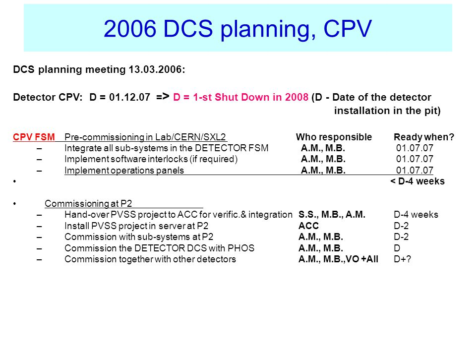 2006 DCS planning, CPV DCS planning meeting 13.03.2006: Detector CPV: D = 01.12.07 = > D = 1-st Shut Down in 2008 (D - Date of the detector installation in the pit) CPV FSM Pre-commissioning in Lab/CERN/SXL2 Who responsible Ready when.
