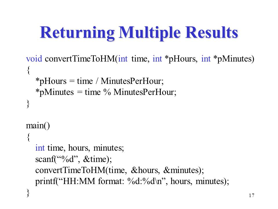 17 Returning Multiple Results void convertTimeToHM(int time, int *pHours, int *pMinutes) { *pHours = time / MinutesPerHour; *pMinutes = time % MinutesPerHour; } main() { int time, hours, minutes; scanf( %d , &time); convertTimeToHM(time, &hours, &minutes); printf( HH:MM format: %d:%d\n , hours, minutes); }