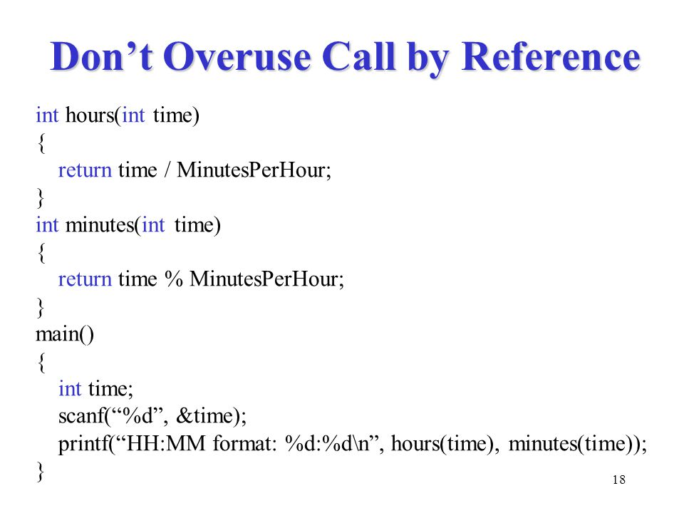 18 Don't Overuse Call by Reference int hours(int time) { return time / MinutesPerHour; } int minutes(int time) { return time % MinutesPerHour; } main() { int time; scanf( %d , &time); printf( HH:MM format: %d:%d\n , hours(time), minutes(time)); }