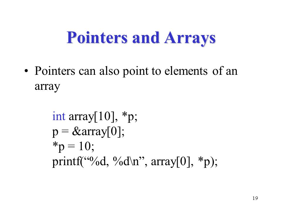 19 Pointers and Arrays Pointers can also point to elements of an array int array[10], *p; p = &array[0]; *p = 10; printf( %d, %d\n , array[0], *p);