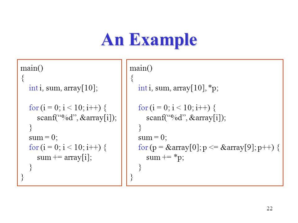 22 An Example main() { int i, sum, array[10], *p; for (i = 0; i < 10; i++) { scanf( %d , &array[i]); } sum = 0; for (p = &array[0]; p <= &array[9]; p++) { sum += *p; } main() { int i, sum, array[10]; for (i = 0; i < 10; i++) { scanf( %d , &array[i]); } sum = 0; for (i = 0; i < 10; i++) { sum += array[i]; }