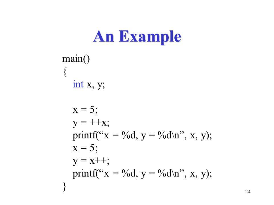 24 An Example main() { int x, y; x = 5; y = ++x; printf( x = %d, y = %d\n , x, y); x = 5; y = x++; printf( x = %d, y = %d\n , x, y); }