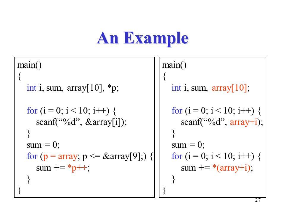 27 An Example main() { int i, sum, array[10], *p; for (i = 0; i < 10; i++) { scanf( %d , &array[i]); } sum = 0; for (p = array; p <= &array[9];) { sum += *p++; } main() { int i, sum, array[10]; for (i = 0; i < 10; i++) { scanf( %d , array+i); } sum = 0; for (i = 0; i < 10; i++) { sum += *(array+i); }