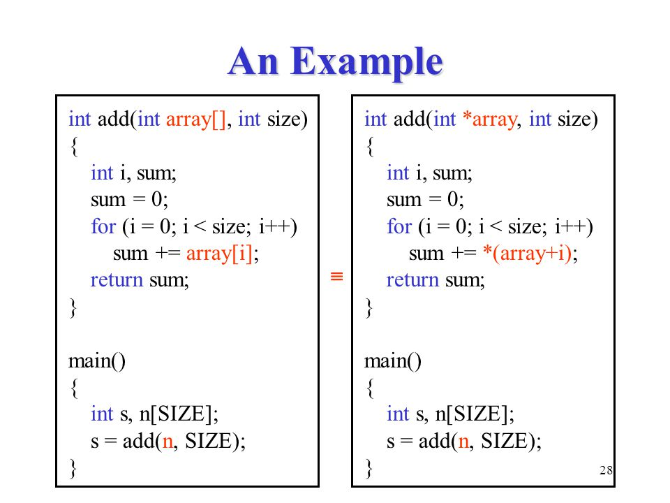 28 An Example int add(int array[], int size) { int i, sum; sum = 0; for (i = 0; i < size; i++) sum += array[i]; return sum; } main() { int s, n[SIZE]; s = add(n, SIZE); } int add(int *array, int size) { int i, sum; sum = 0; for (i = 0; i < size; i++) sum += *(array+i); return sum; } main() { int s, n[SIZE]; s = add(n, SIZE); } 