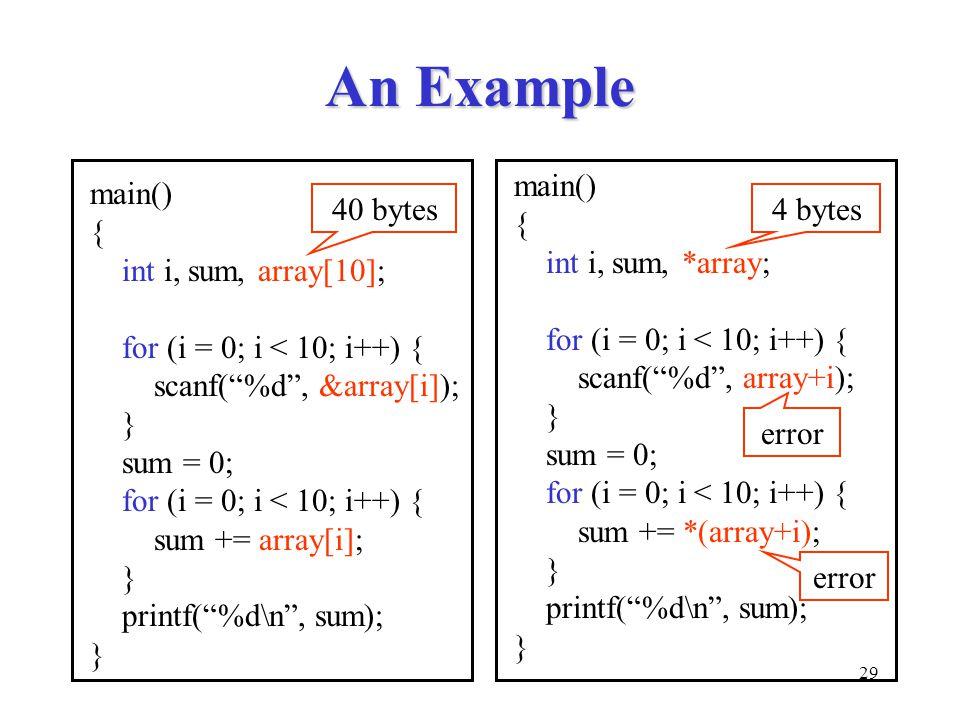 29 An Example main() { int i, sum, array[10]; for (i = 0; i < 10; i++) { scanf( %d , &array[i]); } sum = 0; for (i = 0; i < 10; i++) { sum += array[i]; } printf( %d\n , sum); } main() { int i, sum, *array; for (i = 0; i < 10; i++) { scanf( %d , array+i); } sum = 0; for (i = 0; i < 10; i++) { sum += *(array+i); } printf( %d\n , sum); } error 4 bytes40 bytes