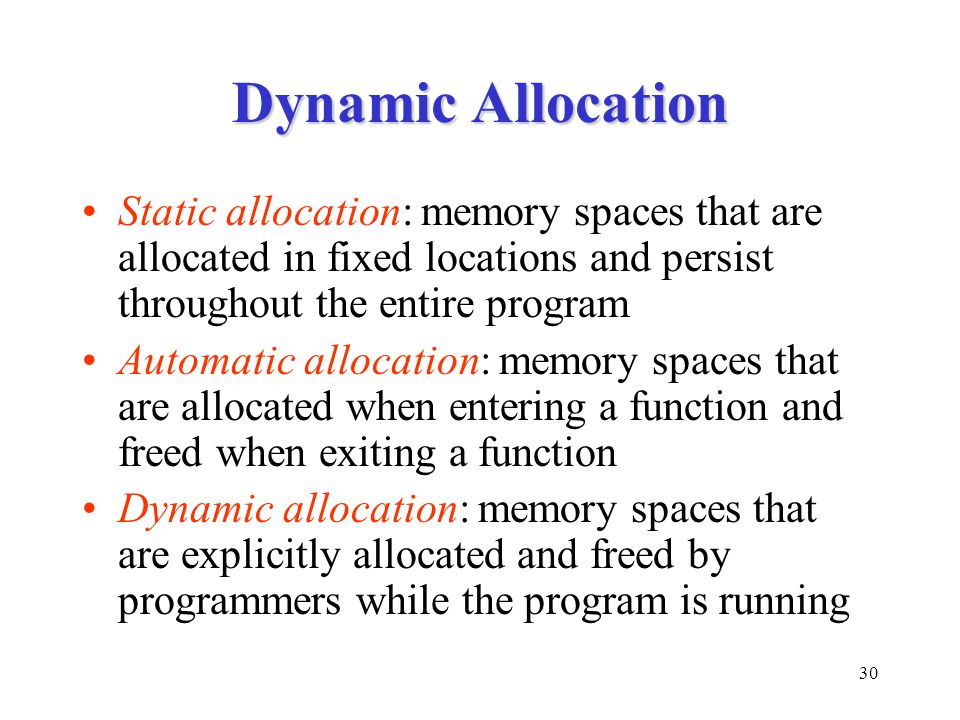 30 Dynamic Allocation Static allocation: memory spaces that are allocated in fixed locations and persist throughout the entire program Automatic allocation: memory spaces that are allocated when entering a function and freed when exiting a function Dynamic allocation: memory spaces that are explicitly allocated and freed by programmers while the program is running