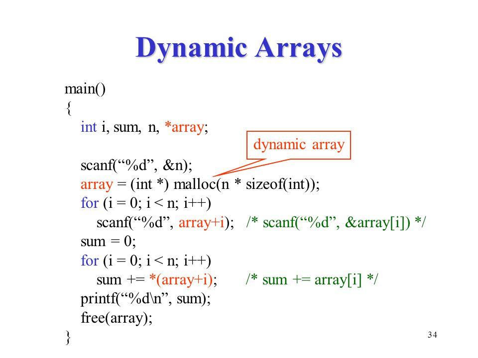 34 Dynamic Arrays main() { int i, sum, n, *array; scanf( %d , &n); array = (int *) malloc(n * sizeof(int)); for (i = 0; i < n; i++) scanf( %d , array+i); /* scanf( %d , &array[i]) */ sum = 0; for (i = 0; i < n; i++) sum += *(array+i); /* sum += array[i] */ printf( %d\n , sum); free(array); } dynamic array