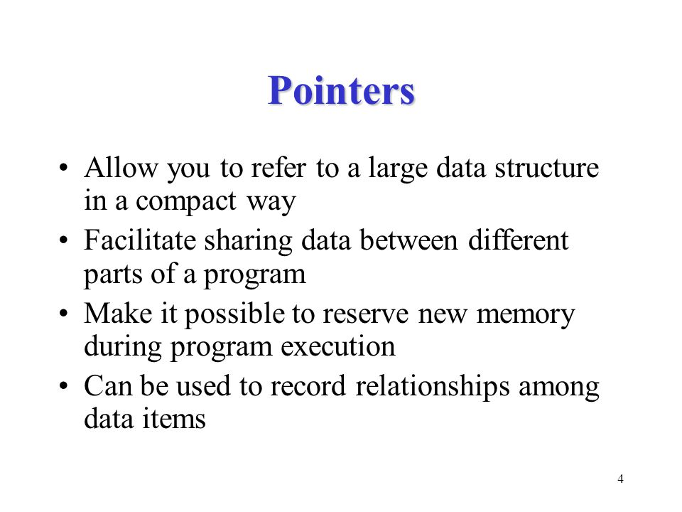 4 Pointers Allow you to refer to a large data structure in a compact way Facilitate sharing data between different parts of a program Make it possible to reserve new memory during program execution Can be used to record relationships among data items